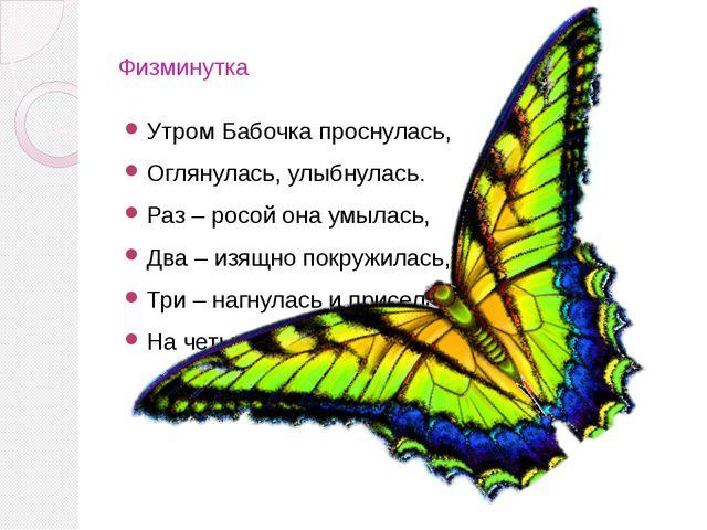Физминутка Утром Бабочка проснулась, Оглянулась, улыбнулась. Раз – росой она...