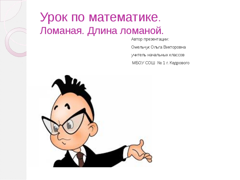 Урок по математике. Ломаная. Длина ломаной. Автор презентации: Омельчук Ольга...