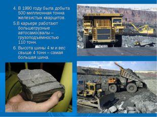 4. В 1990 году была добыта 500 миллионная тонна железистых кварцитов. 5.В кар