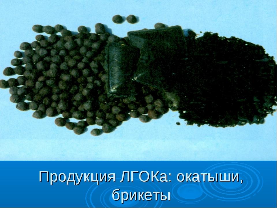 Продукция ЛГОКа: окатыши, брикеты