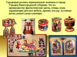 Городецкая роспись первоначально возникла в городе Городец Нижегородской губе