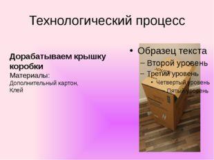 Технологический процесс Дорабатываем крышку коробки Материалы: Дополнительный