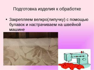 Подготовка изделия к обработке Закрепляем велкро(липучку) с помощью булавок и