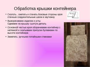 Обработка крышки контейнера Сколоть , сметать и стачать боковые стороны кроя