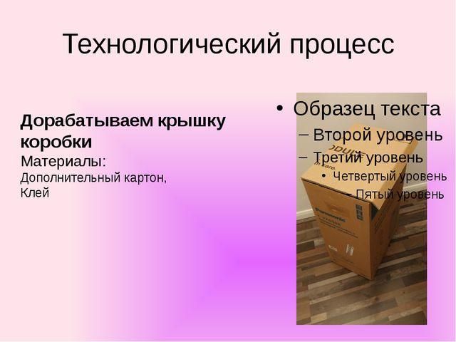 Технологический процесс Дорабатываем крышку коробки Материалы: Дополнительный...