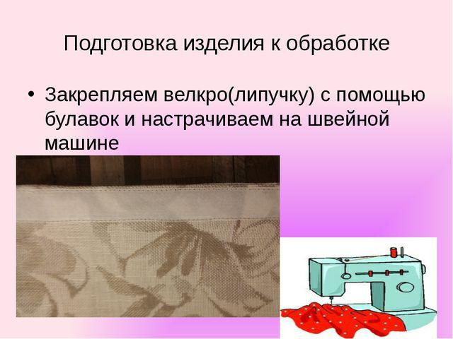 Подготовка изделия к обработке Закрепляем велкро(липучку) с помощью булавок и...