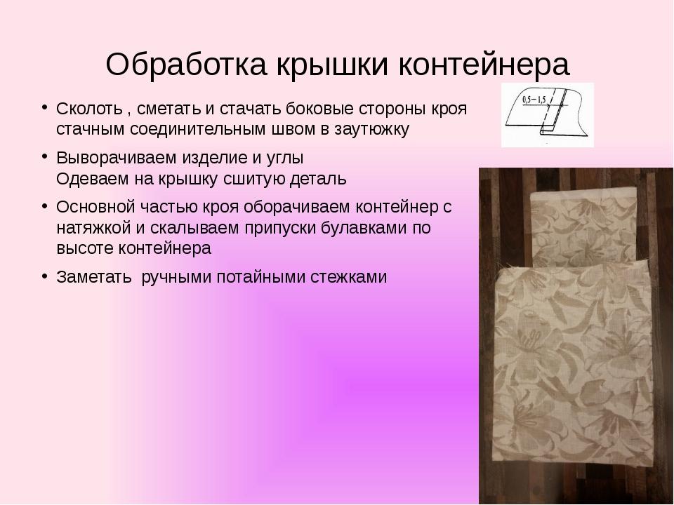 Обработка крышки контейнера Сколоть , сметать и стачать боковые стороны кроя...