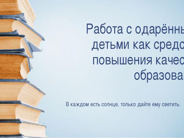 Работа с одарёнными детьми как средство повышения качества образования В кажд...