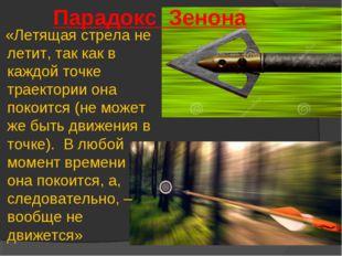 Парадокс Зенона «Летящая стрела не летит, так как в каждой точке траектории о