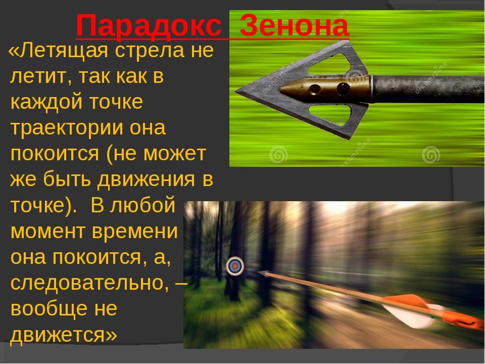 Парадокс Зенона «Летящая стрела не летит, так как в каждой точке траектории о...