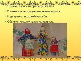 Я знаю, в юности прабабушка моя В такие куклы с удовольствием играла. И девуш