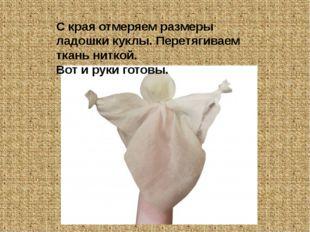 С края отмеряем размеры ладошки куклы. Перетягиваем ткань ниткой. Вот и руки
