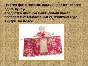На этих фото показан самый простой способ одеть куклу. Квадратик цветной ткан