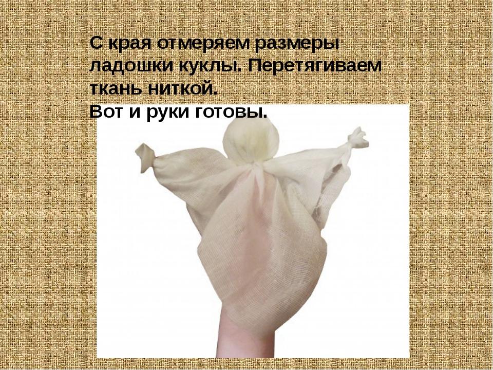 С края отмеряем размеры ладошки куклы. Перетягиваем ткань ниткой. Вот и руки...