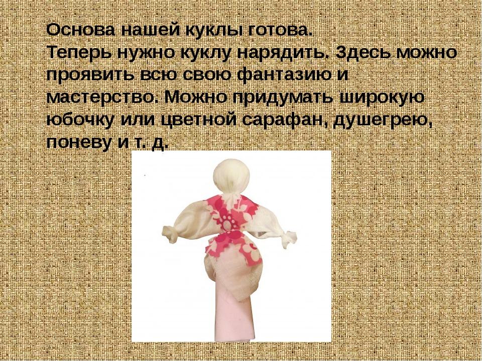 Основа нашей куклы готова. Теперь нужно куклу нарядить. Здесь можно проявить...