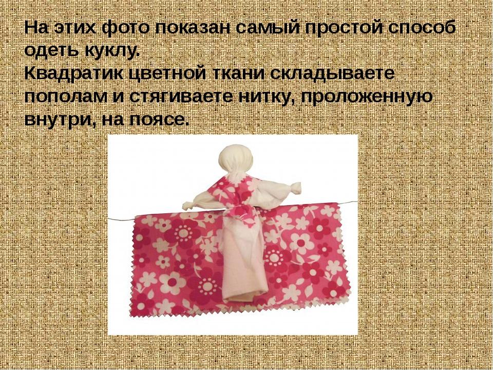 На этих фото показан самый простой способ одеть куклу. Квадратик цветной ткан...