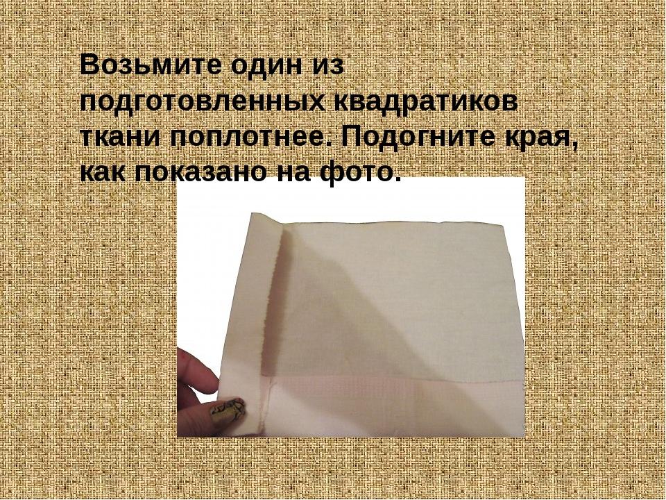 Возьмите один из подготовленных квадратиков ткани поплотнее. Подогните края,...