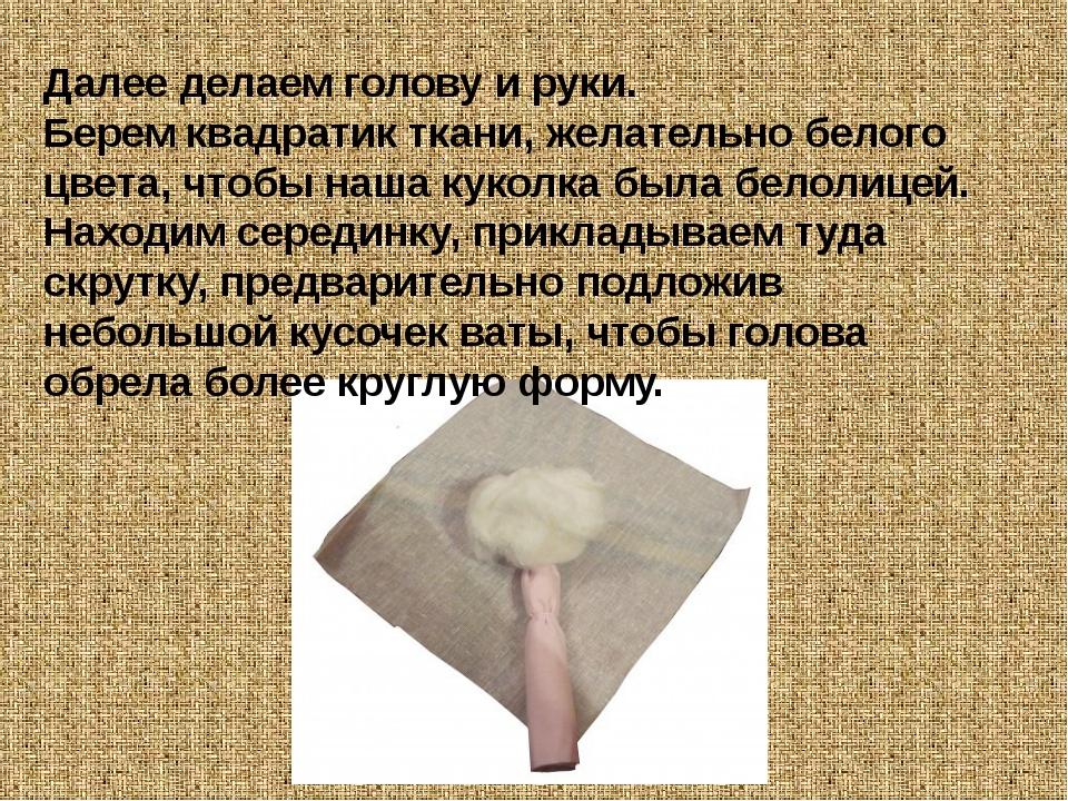 Далее делаем голову и руки. Берем квадратик ткани, желательно белого цвета, ч...