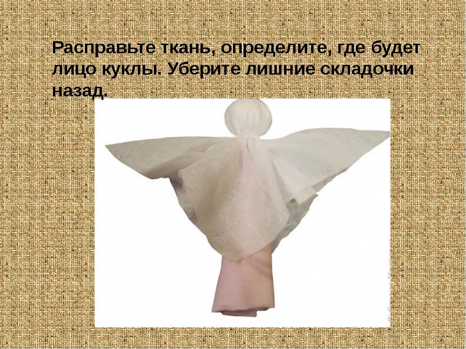 Расправьте ткань, определите, где будет лицо куклы. Уберите лишние складочки...