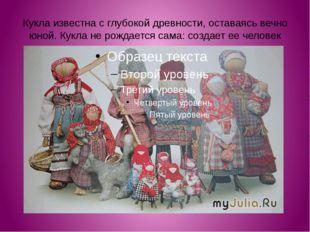Кукла известна с глубокой древности, оставаясь вечно юной. Кукла не рождается