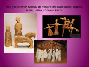 На Руси куколки делали из подручного материала: дерева, ткани, ниток, соломы,