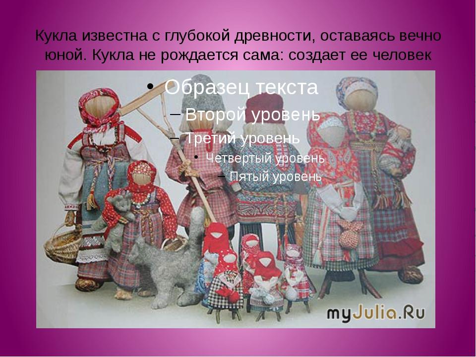 Кукла известна с глубокой древности, оставаясь вечно юной. Кукла не рождается...