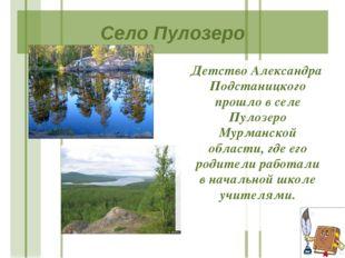 Село Пулозеро Детство Александра Подстаницкого прошло в селе Пулозеро Мурманс