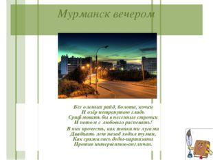 Мурманск вечером Бег оленьих райд, болота, кочки И озёр нетронутою гладь Сриф
