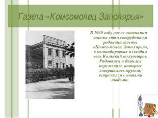 Газета «Комсомолец Заполярья» В 1939 году после окончания школы стал сотрудни