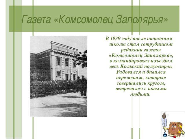 Газета «Комсомолец Заполярья» В 1939 году после окончания школы стал сотрудни...