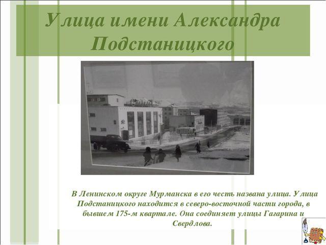 Улица имени Александра Подстаницкого  В Ленинском округе Мурманска в его чес...