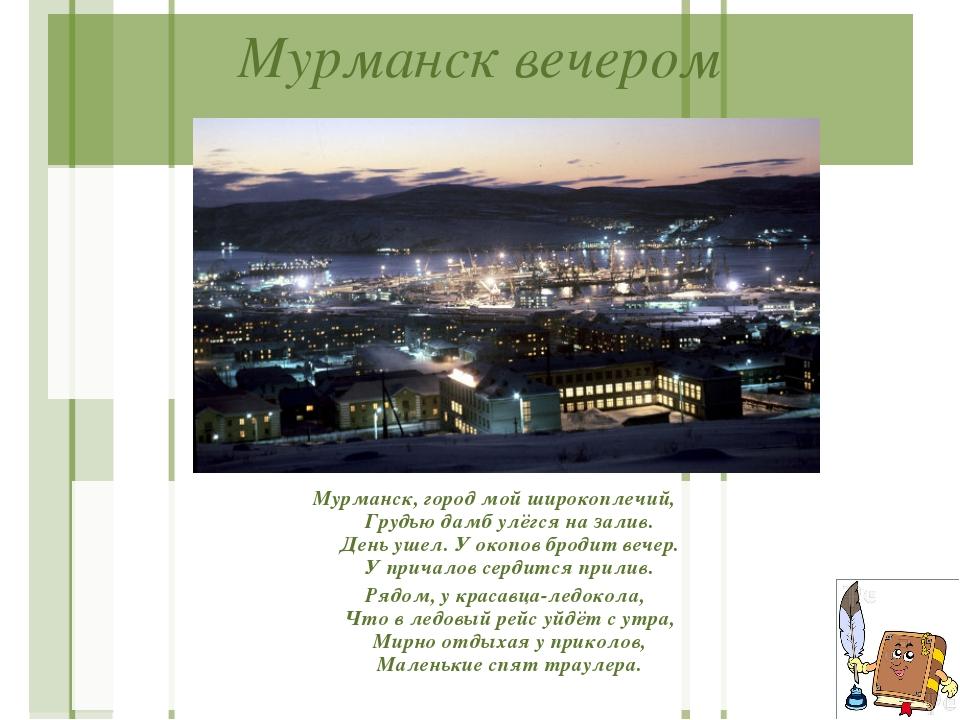 Мурманск вечером Мурманск, город мой широкоплечий, Грудью дамб улёгся на зали...