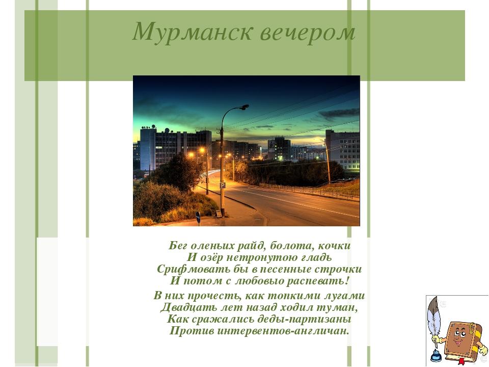 Мурманск вечером Бег оленьих райд, болота, кочки И озёр нетронутою гладь Сриф...