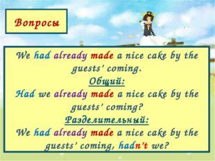 Вопросы We had already made a nice cake by the guests' coming. Общий: Had we