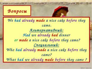 We had already made a nice cake before they came. Альтернативный: Had we alre
