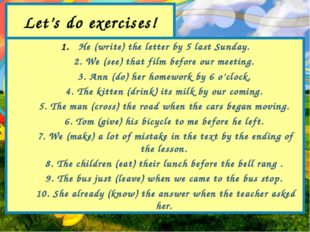 Let's do exercises! He (write) the letter by 5 last Sunday. 2. We (see) that