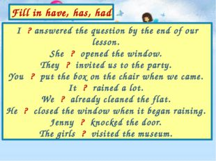 I ? answered the question by the end of our lesson. She ? opened the window.