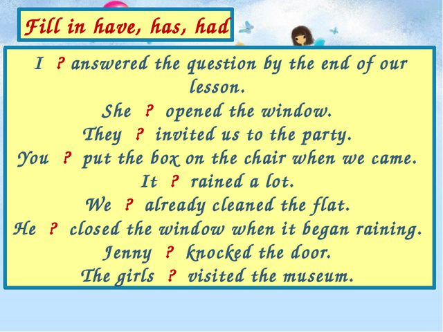I ? answered the question by the end of our lesson. She ? opened the window....