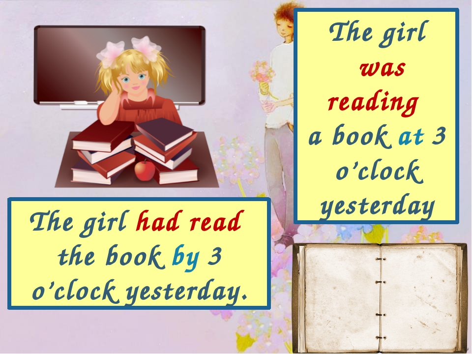 The girl was reading a book at 3 o'clock yesterday The girl had read the book...