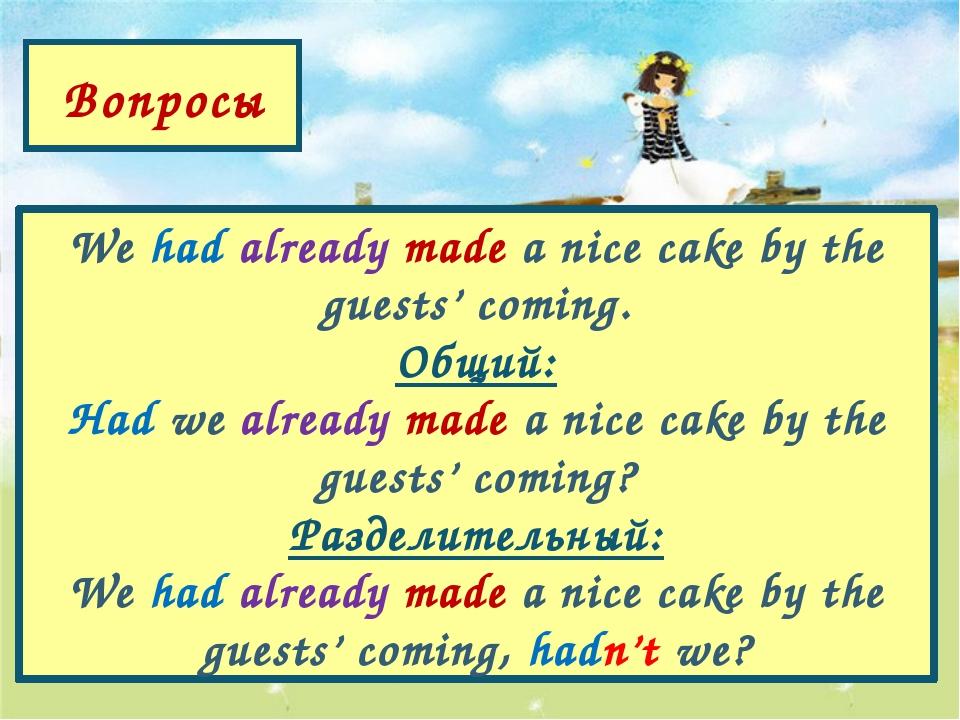 Вопросы We had already made a nice cake by the guests' coming. Общий: Had we...