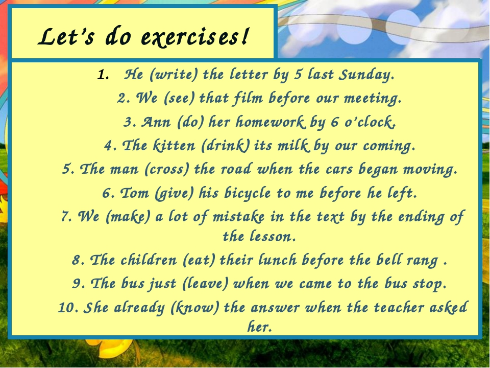 Let's do exercises! He (write) the letter by 5 last Sunday. 2. We (see) that...