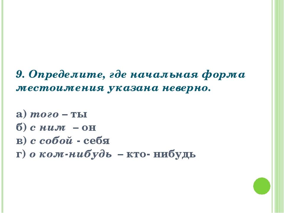 9. Определите, где начальная форма местоимения указана неверно.  а) того – т...