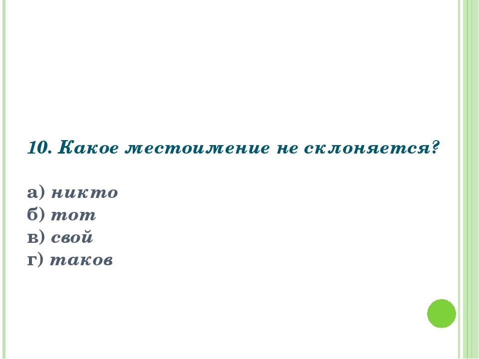10. Какое местоимение не склоняется?  а) никто б) тот в) свой г) таков