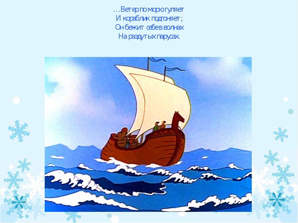 …Ветер по морю гуляет И кораблик подгоняет; Он бежит себе в волнах На раздуты...
