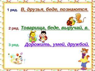 http://aida.ucoz.ru 2 ряд. 3 ряд. В, друзья, беде, познаются. Товарища, беде
