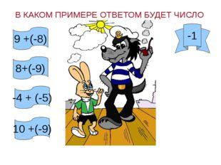 В КАКОМ ПРИМЕРЕ ОТВЕТОМ БУДЕТ ЧИСЛО -1 9 +(-8) 8+(-9) -4 + (-5) 10 +(-9)