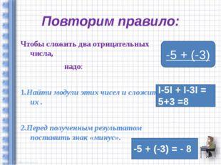 Повторим правило: Чтобы сложить два отрицательных числа, надо: 1.Найти модули