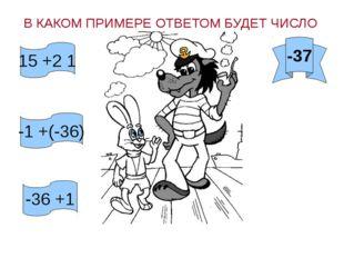 В КАКОМ ПРИМЕРЕ ОТВЕТОМ БУДЕТ ЧИСЛО -37 15 +2 1 -1 +(-36) -36 +1