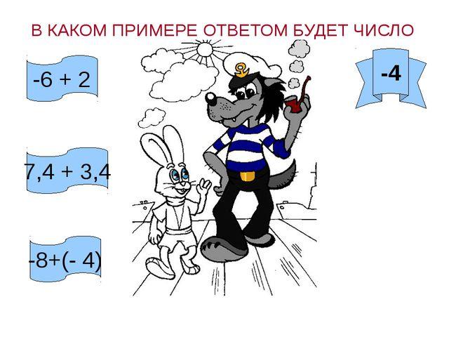В КАКОМ ПРИМЕРЕ ОТВЕТОМ БУДЕТ ЧИСЛО -4 -6 + 2 7,4 + 3,4 -8+(- 4)
