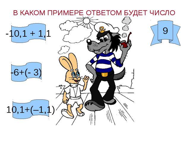 В КАКОМ ПРИМЕРЕ ОТВЕТОМ БУДЕТ ЧИСЛО 9 -10,1 + 1,1 -6+(- 3) 10,1+(–1,1)
